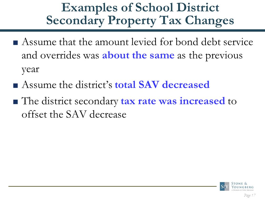 Page 17 Examples of School District Secondary Property Tax Changes  Assume that the amount levied for bond debt service and overrides was about the same as the previous year  Assume the district's total SAV decreased  The district secondary tax rate was increased to offset the SAV decrease