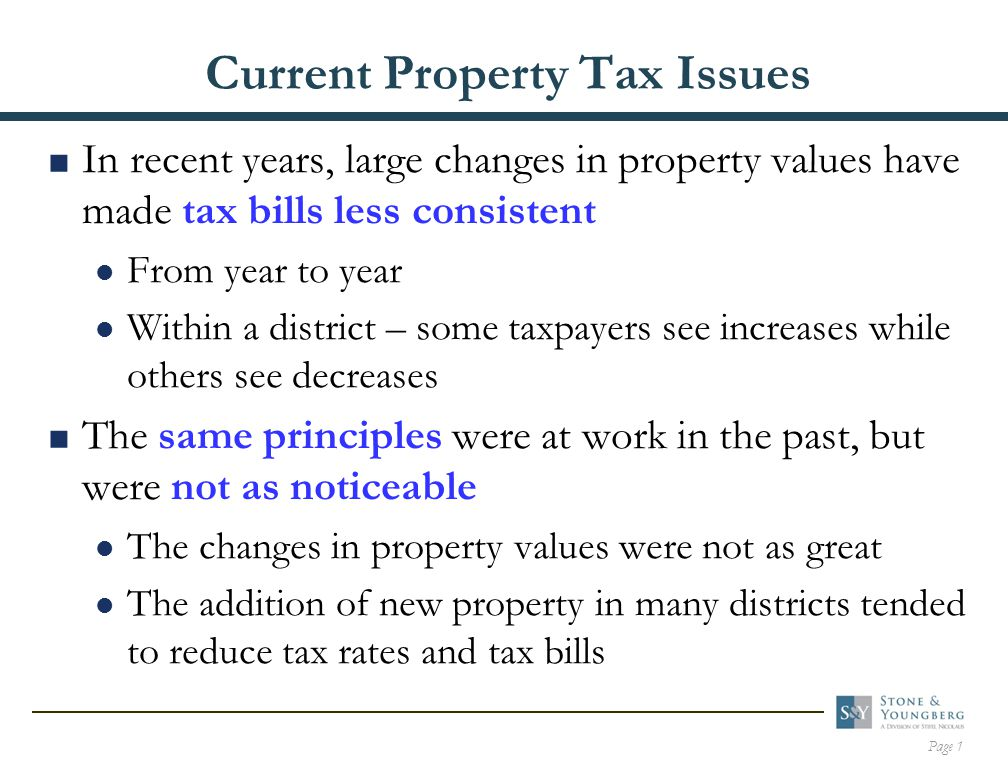 Page 1 Current Property Tax Issues  In recent years, large changes in property values have made tax bills less consistent From year to year Within a district – some taxpayers see increases while others see decreases  The same principles were at work in the past, but were not as noticeable The changes in property values were not as great The addition of new property in many districts tended to reduce tax rates and tax bills