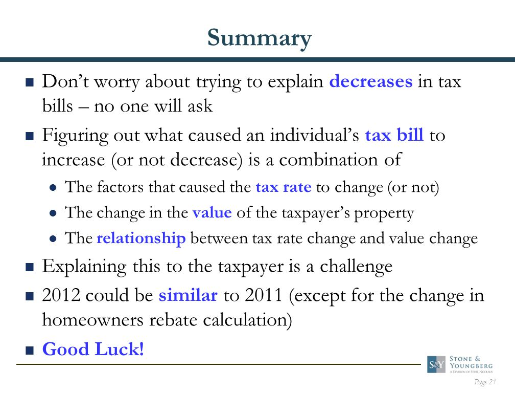Page 21 Summary  Don't worry about trying to explain decreases in tax bills – no one will ask  Figuring out what caused an individual's tax bill to increase (or not decrease) is a combination of The factors that caused the tax rate to change (or not) The change in the value of the taxpayer's property The relationship between tax rate change and value change  Explaining this to the taxpayer is a challenge  2012 could be similar to 2011 (except for the change in homeowners rebate calculation)  Good Luck!