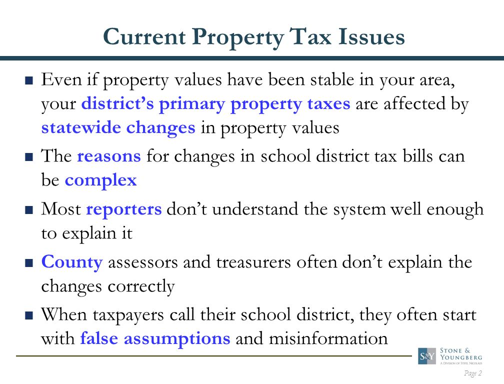 Page 2 Current Property Tax Issues  Even if property values have been stable in your area, your district's primary property taxes are affected by statewide changes in property values  The reasons for changes in school district tax bills can be complex  Most reporters don't understand the system well enough to explain it  County assessors and treasurers often don't explain the changes correctly  When taxpayers call their school district, they often start with false assumptions and misinformation