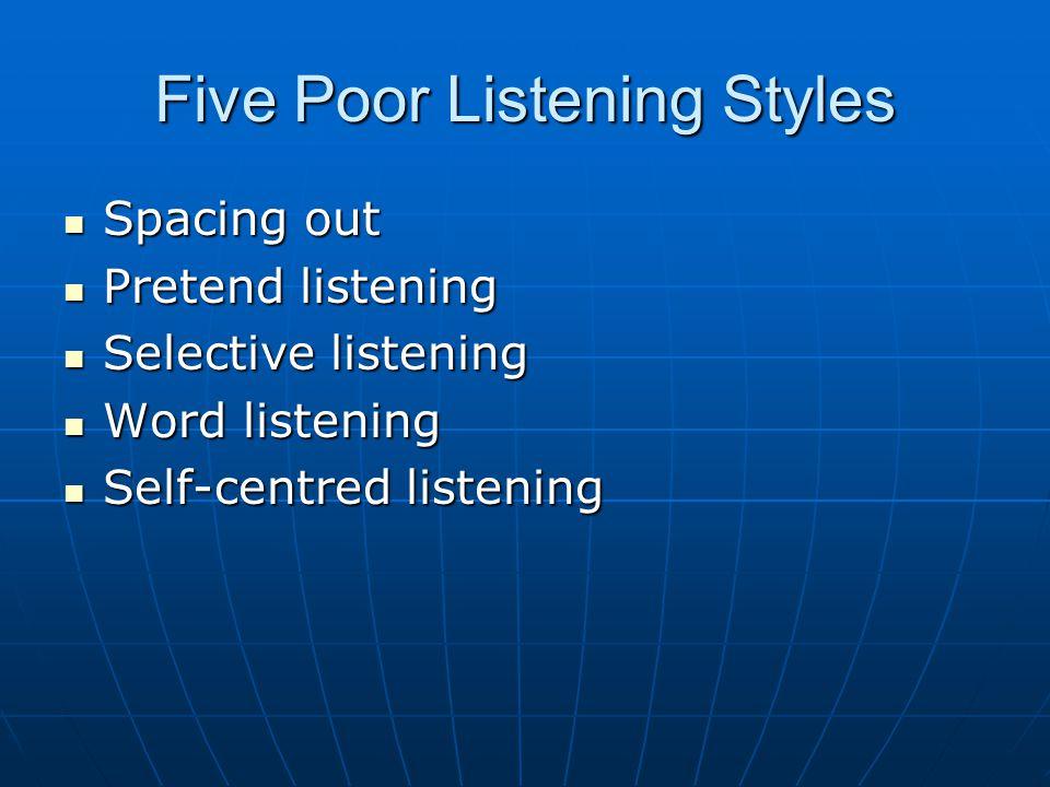 Five Poor Listening Styles Spacing out Spacing out Pretend listening Pretend listening Selective listening Selective listening Word listening Word listening Self-centred listening Self-centred listening