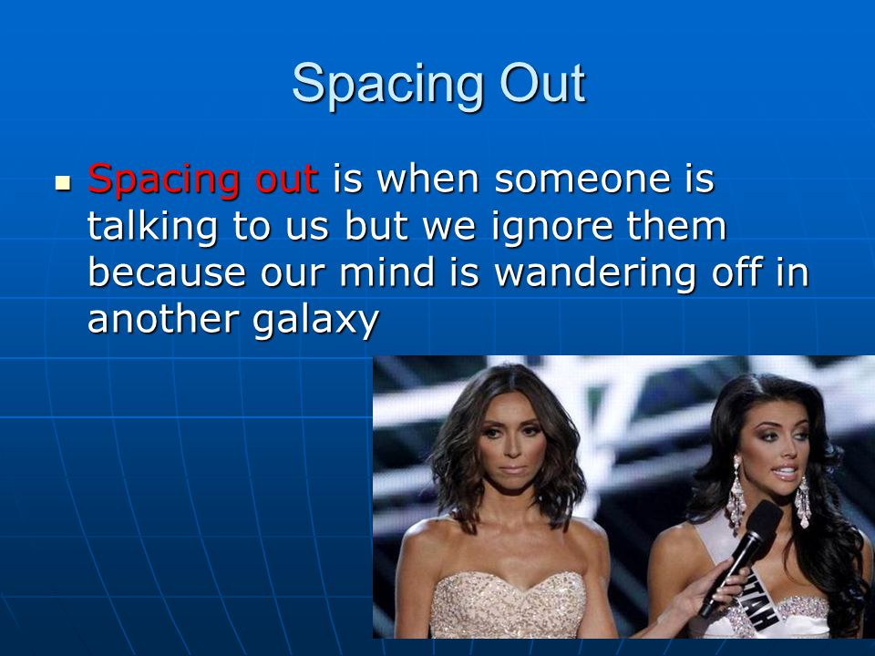 Spacing Out Spacing out is when someone is talking to us but we ignore them because our mind is wandering off in another galaxy Spacing out is when someone is talking to us but we ignore them because our mind is wandering off in another galaxy