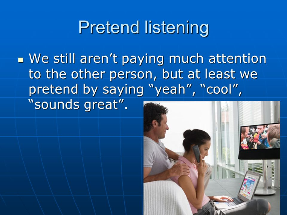 """Pretend listening We still aren't paying much attention to the other person, but at least we pretend by saying """"yeah"""", """"cool"""", """"sounds great"""". We stil"""