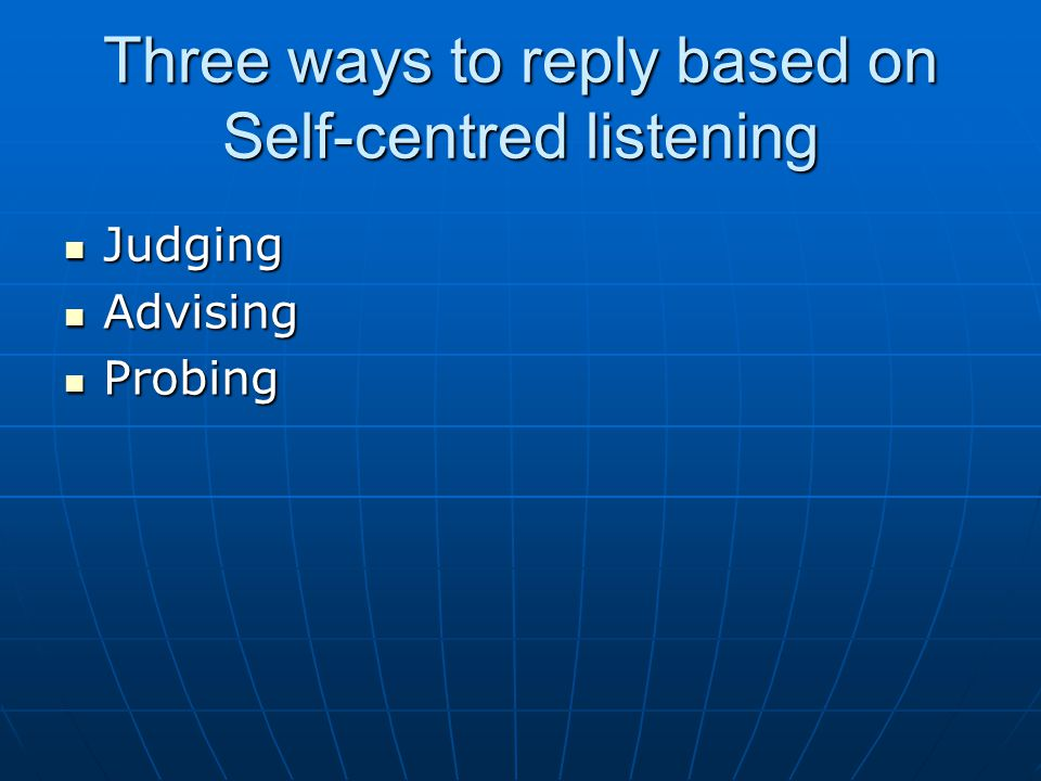 Three ways to reply based on Self-centred listening Judging Judging Advising Advising Probing Probing