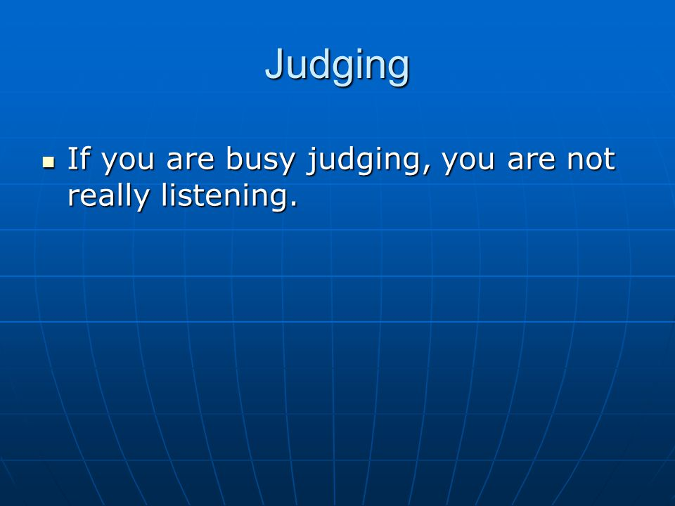 Judging If you are busy judging, you are not really listening. If you are busy judging, you are not really listening.