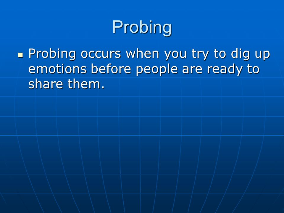 Probing Probing occurs when you try to dig up emotions before people are ready to share them. Probing occurs when you try to dig up emotions before pe