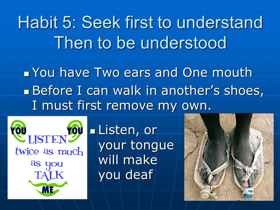Habit 5: Seek first to understand Then to be understood You have Two ears and One mouth You have Two ears and One mouth Before I can walk in another's