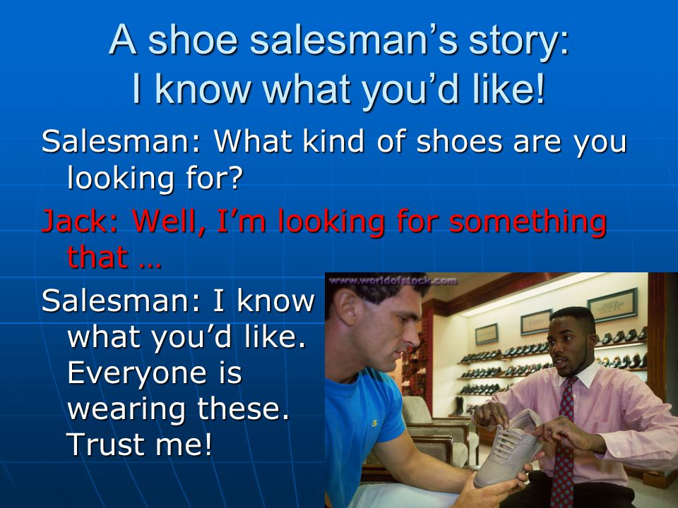 A shoe salesman's story: I know what you'd like! Salesman: What kind of shoes are you looking for? Jack: Well, I'm looking for something that … Salesm