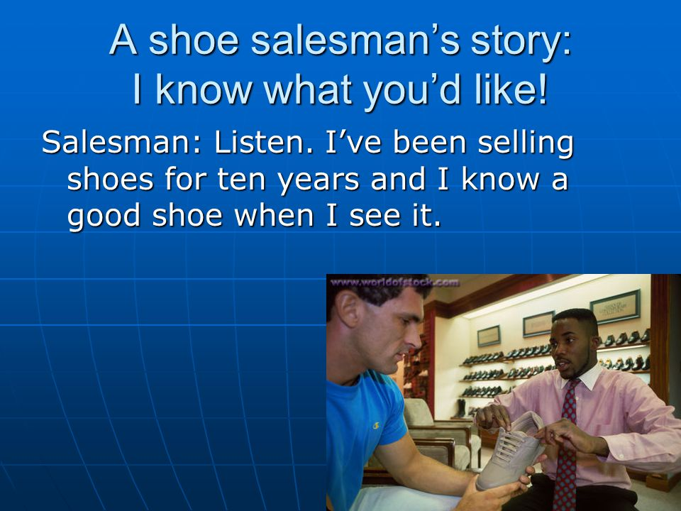 A shoe salesman's story: I know what you'd like! Salesman: Listen. I've been selling shoes for ten years and I know a good shoe when I see it.