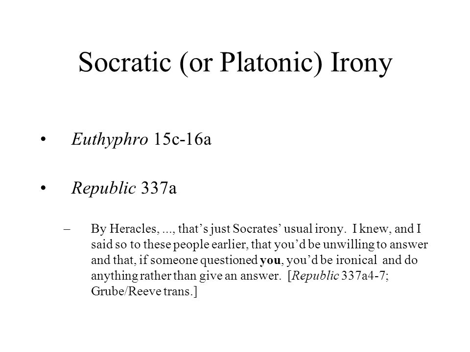 Socratic (or Platonic) Irony Euthyphro 15c-16a Republic 337a –By Heracles,..., that's just Socrates' usual irony.
