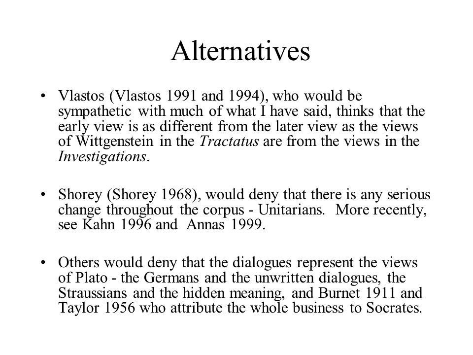 Alternatives Vlastos (Vlastos 1991 and 1994), who would be sympathetic with much of what I have said, thinks that the early view is as different from the later view as the views of Wittgenstein in the Tractatus are from the views in the Investigations.