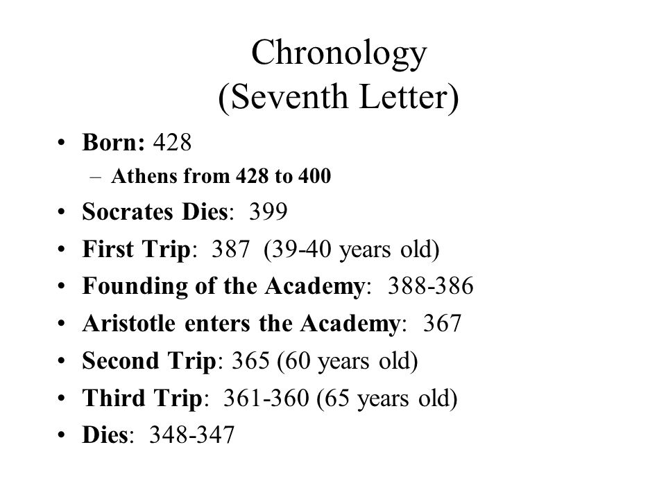 Chronology (Seventh Letter) Born: 428 –Athens from 428 to 400 Socrates Dies: 399 First Trip: 387 (39-40 years old) Founding of the Academy: 388-386 Aristotle enters the Academy: 367 Second Trip: 365 (60 years old) Third Trip: 361-360 (65 years old) Dies: 348-347