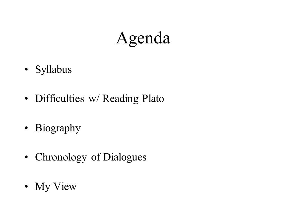 Agenda Syllabus Difficulties w/ Reading Plato Biography Chronology of Dialogues My View
