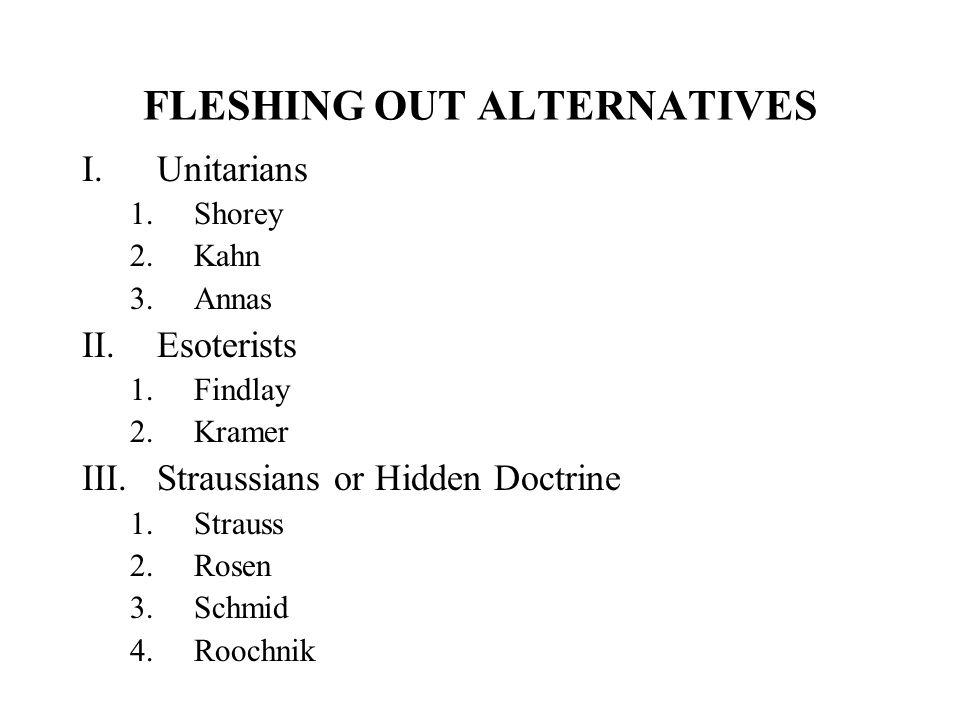 FLESHING OUT ALTERNATIVES I.Unitarians 1.Shorey 2.Kahn 3.Annas II.Esoterists 1.Findlay 2.Kramer III.Straussians or Hidden Doctrine 1.Strauss 2.Rosen 3.Schmid 4.Roochnik