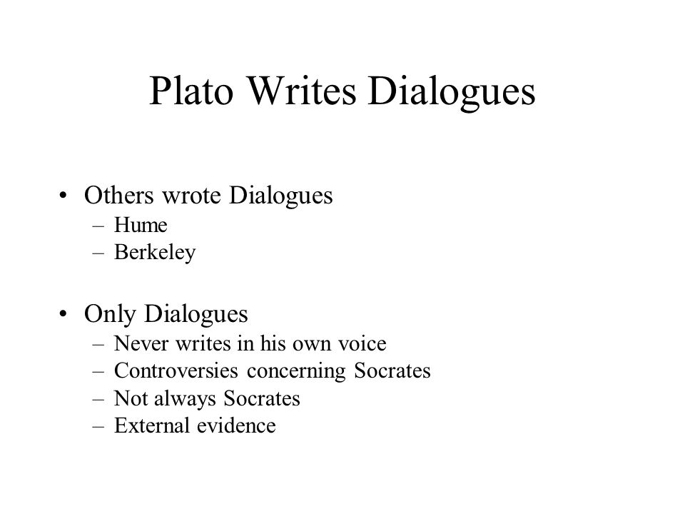 Plato Writes Dialogues Others wrote Dialogues –Hume –Berkeley Only Dialogues –Never writes in his own voice –Controversies concerning Socrates –Not always Socrates –External evidence