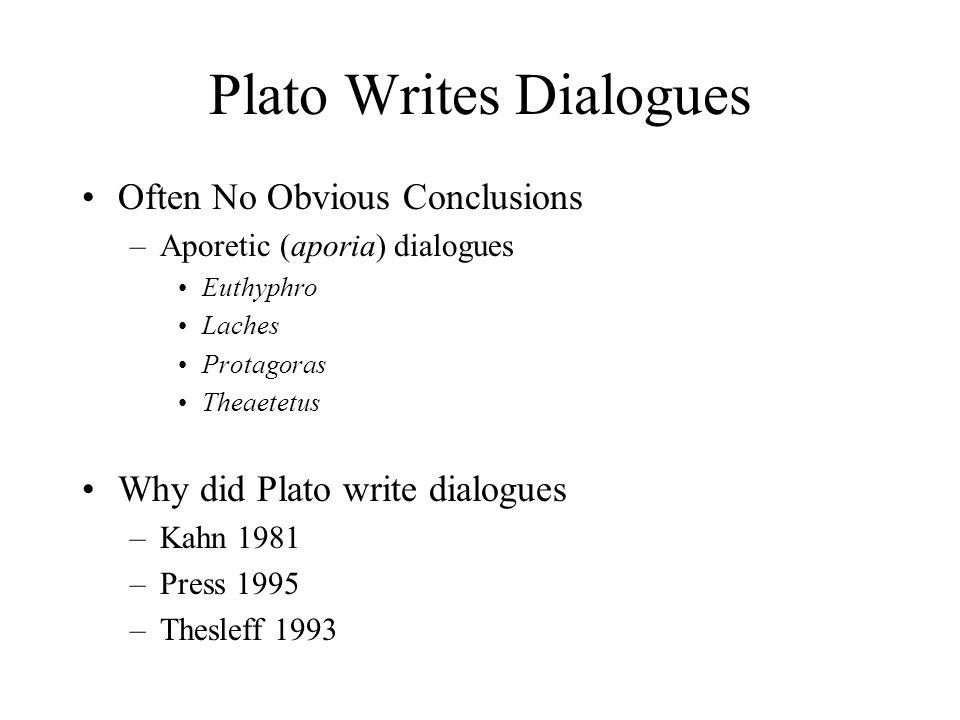Plato Writes Dialogues Often No Obvious Conclusions –Aporetic (aporia) dialogues Euthyphro Laches Protagoras Theaetetus Why did Plato write dialogues –Kahn 1981 –Press 1995 –Thesleff 1993