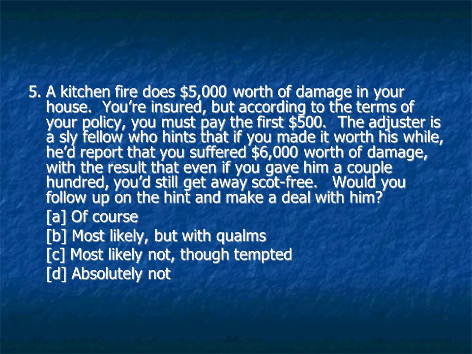 5.A kitchen fire does $5,000 worth of damage in your house.