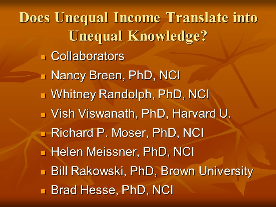 Does Unequal Income Translate into Unequal Knowledge? Collaborators Collaborators Nancy Breen, PhD, NCI Nancy Breen, PhD, NCI Whitney Randolph, PhD, N