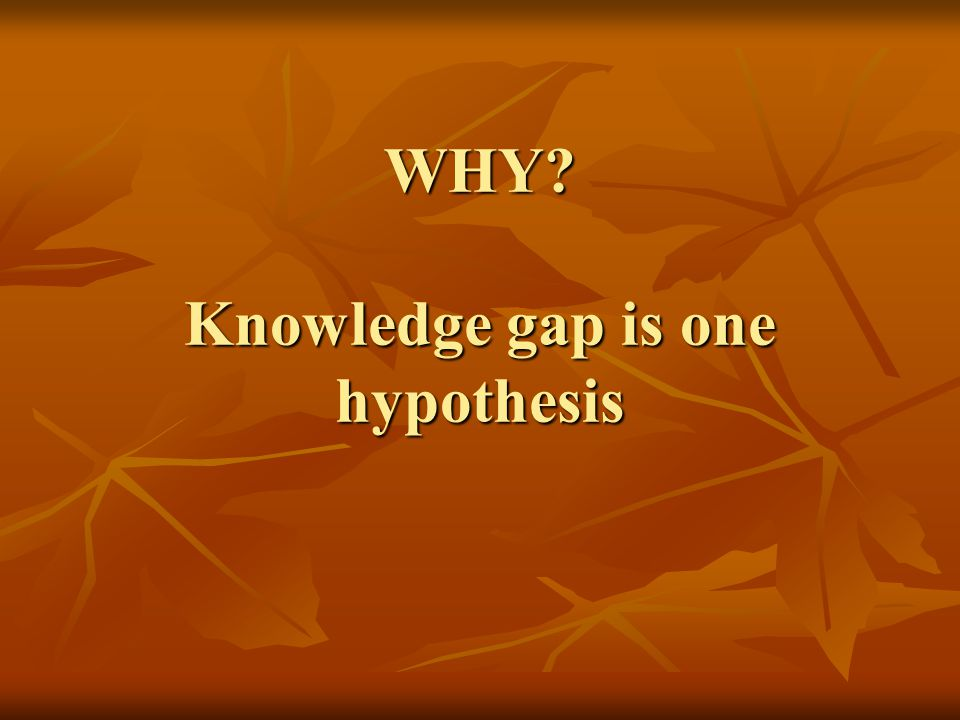 WHY? Knowledge gap is one hypothesis