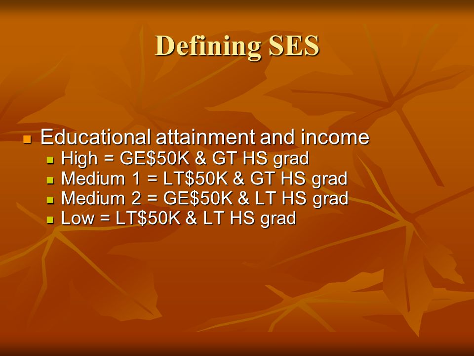 Defining SES Educational attainment and income Educational attainment and income High = GE$50K & GT HS grad High = GE$50K & GT HS grad Medium 1 = LT$5