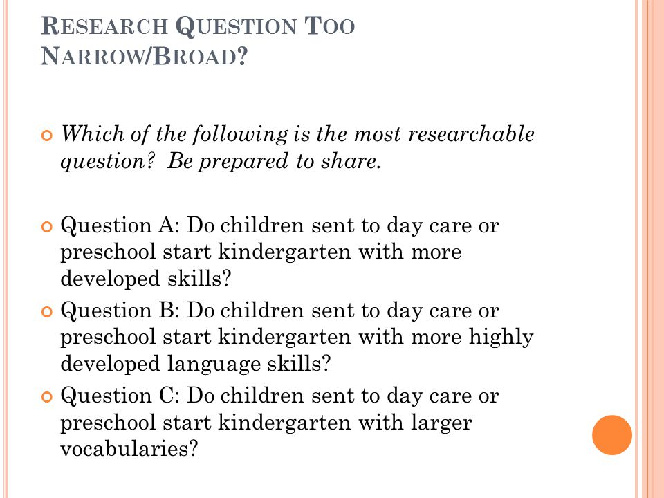R ESEARCH Q UESTION T OO N ARROW /B ROAD ? Which of the following is the most researchable question? Be prepared to share. Question A: Do children sen