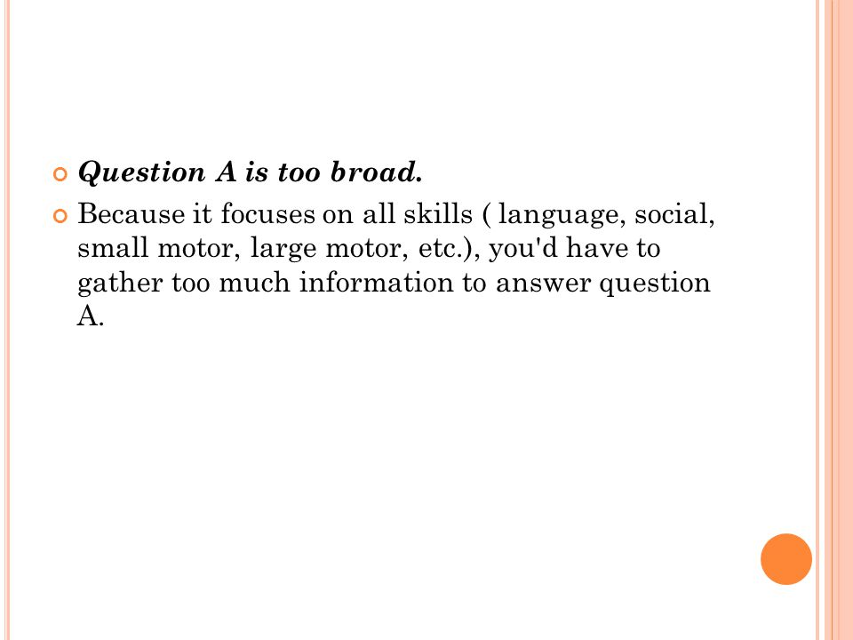 Question A is too broad. Because it focuses on all skills ( language, social, small motor, large motor, etc.), you'd have to gather too much informati