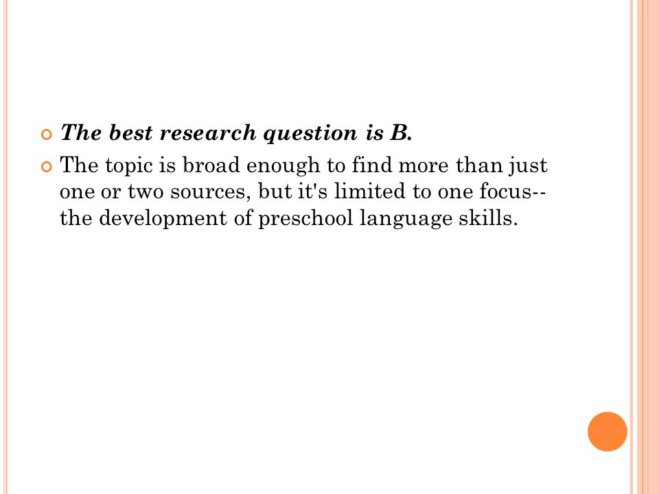 The best research question is B. The topic is broad enough to find more than just one or two sources, but it's limited to one focus-- the development