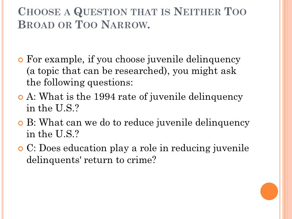 C HOOSE A Q UESTION THAT IS N EITHER T OO B ROAD OR T OO N ARROW. For example, if you choose juvenile delinquency (a topic that can be researched), yo