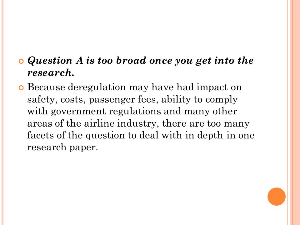 Question A is too broad once you get into the research. Because deregulation may have had impact on safety, costs, passenger fees, ability to comply w