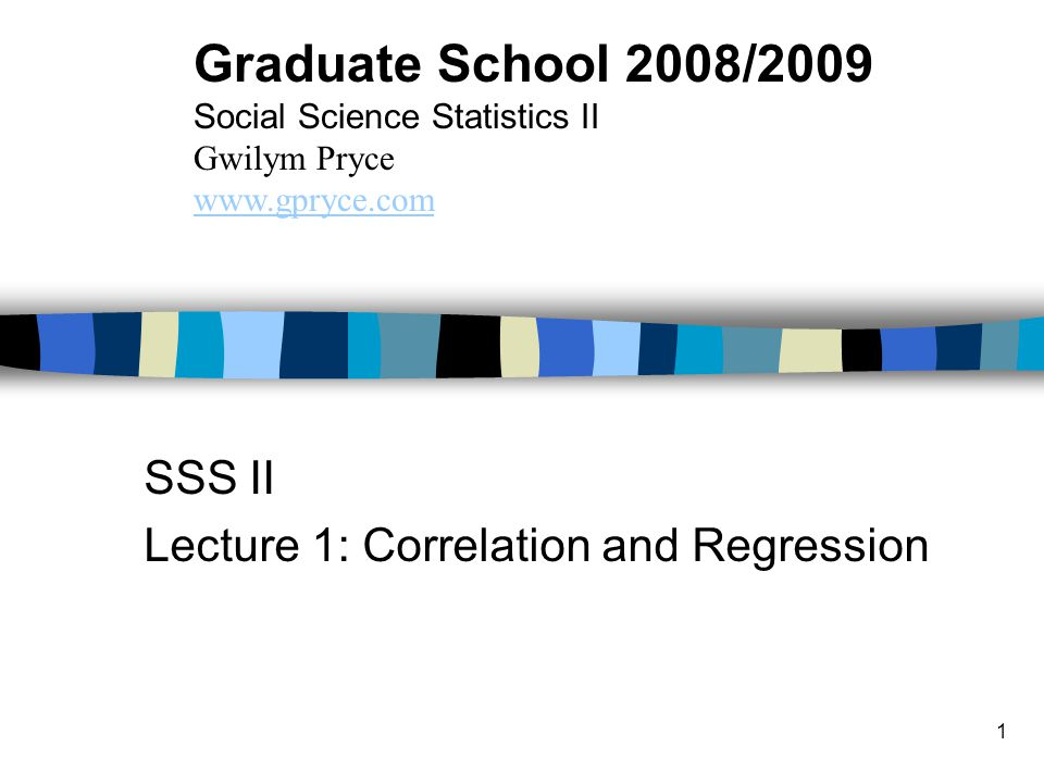 1 SSS II Lecture 1: Correlation and Regression Graduate School 2008/2009 Social Science Statistics II Gwilym Pryce www.gpryce.com