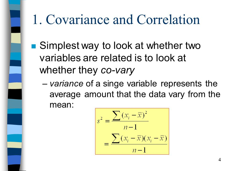 4 1. Covariance and Correlation n Simplest way to look at whether two variables are related is to look at whether they co-vary –variance of a singe va