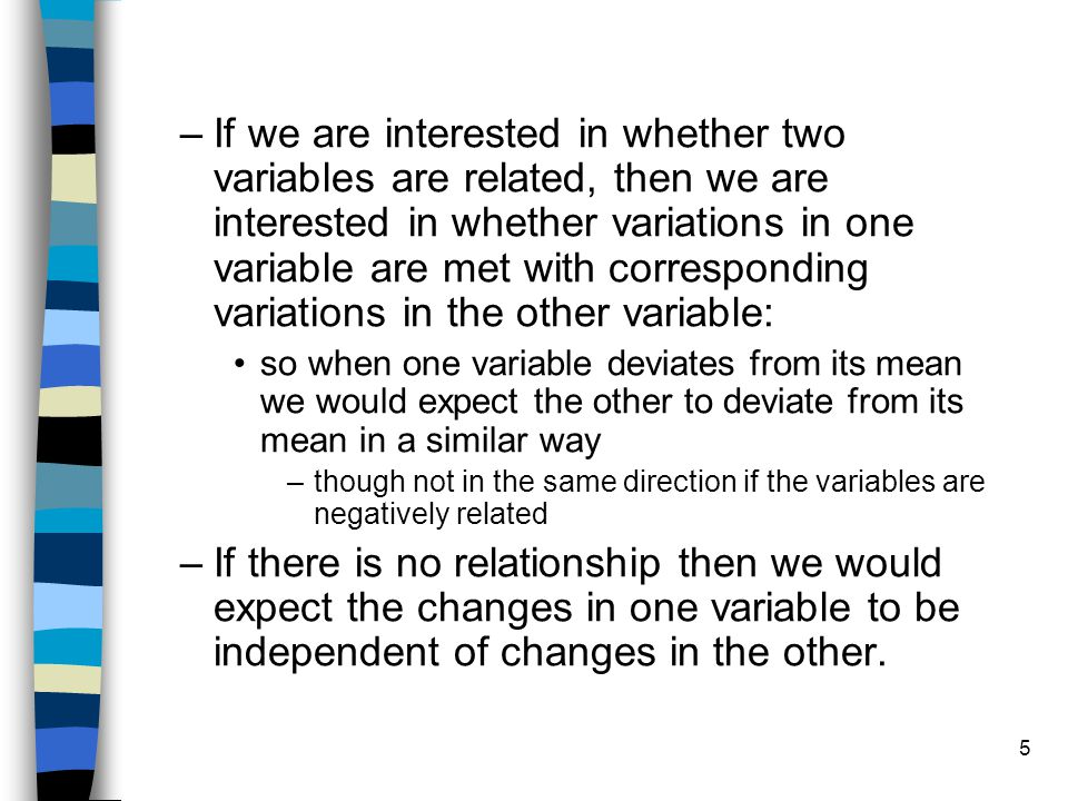 5 –If we are interested in whether two variables are related, then we are interested in whether variations in one variable are met with corresponding variations in the other variable: so when one variable deviates from its mean we would expect the other to deviate from its mean in a similar way –though not in the same direction if the variables are negatively related –If there is no relationship then we would expect the changes in one variable to be independent of changes in the other.