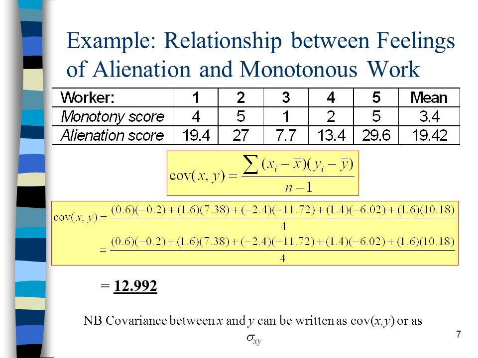 7 Example: Relationship between Feelings of Alienation and Monotonous Work NB Covariance between x and y can be written as cov(x,y) or as  xy = 12.992