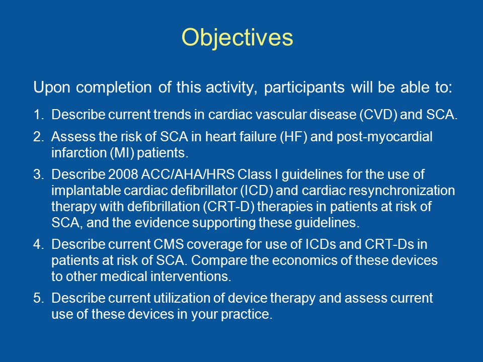 Objectives Upon completion of this activity, participants will be able to: 1.Describe current trends in cardiac vascular disease (CVD) and SCA.