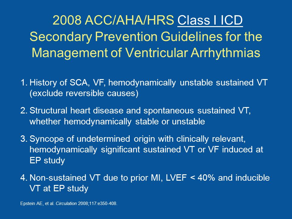 2008 ACC/AHA/HRS Class I ICD Secondary Prevention Guidelines for the Management of Ventricular Arrhythmias 1.History of SCA, VF, hemodynamically unstable sustained VT (exclude reversible causes) 2.Structural heart disease and spontaneous sustained VT, whether hemodynamically stable or unstable 3.Syncope of undetermined origin with clinically relevant, hemodynamically significant sustained VT or VF induced at EP study 4.Non-sustained VT due to prior MI, LVEF < 40% and inducible VT at EP study Epstein AE, et al.