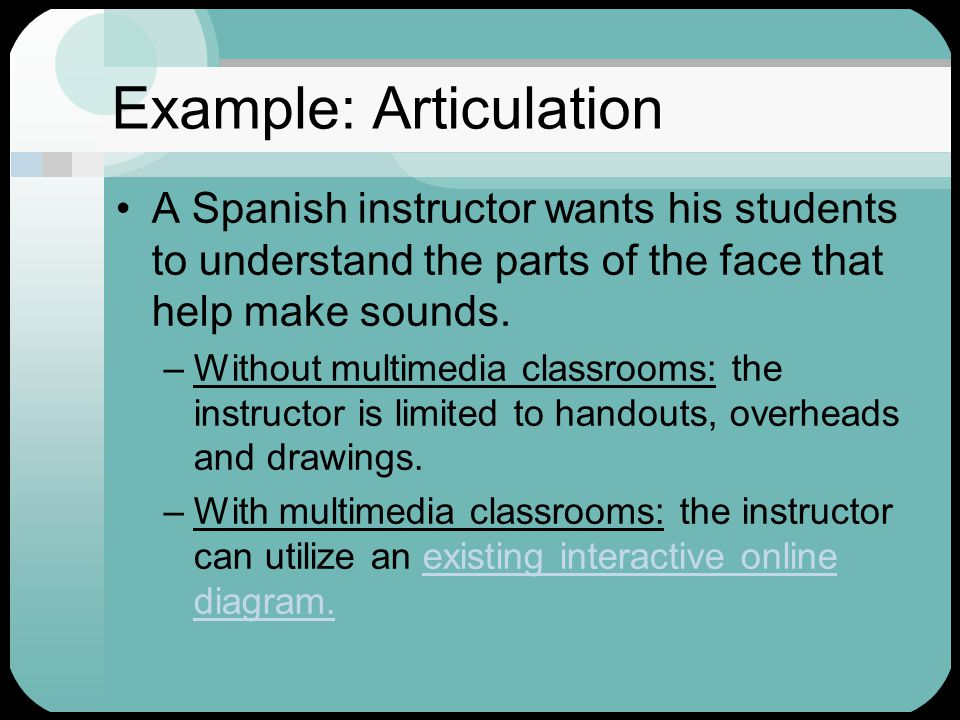Example: Articulation A Spanish instructor wants his students to understand the parts of the face that help make sounds.
