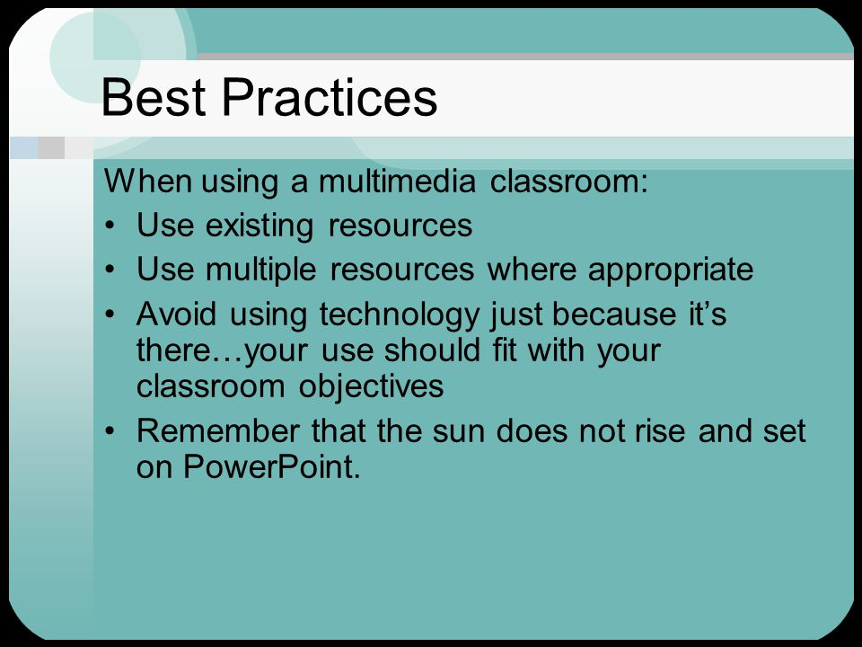 Best Practices When using a multimedia classroom: Use existing resources Use multiple resources where appropriate Avoid using technology just because it's there…your use should fit with your classroom objectives Remember that the sun does not rise and set on PowerPoint.