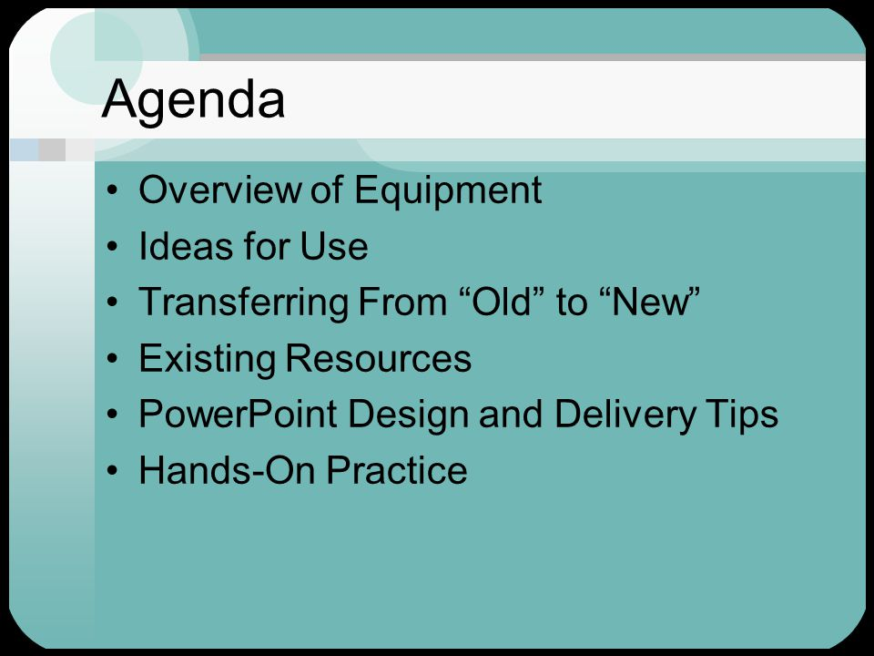 Agenda Overview of Equipment Ideas for Use Transferring From Old to New Existing Resources PowerPoint Design and Delivery Tips Hands-On Practice