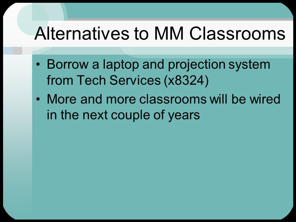 Alternatives to MM Classrooms Borrow a laptop and projection system from Tech Services (x8324) More and more classrooms will be wired in the next couple of years