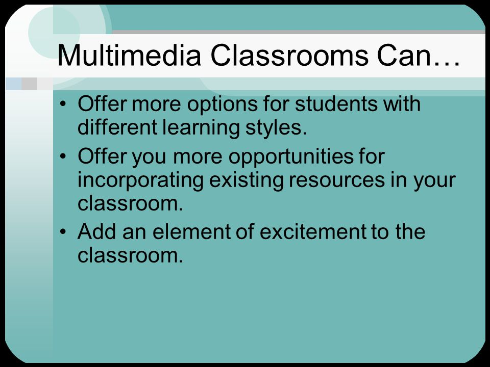 Multimedia Classrooms Can… Offer more options for students with different learning styles.