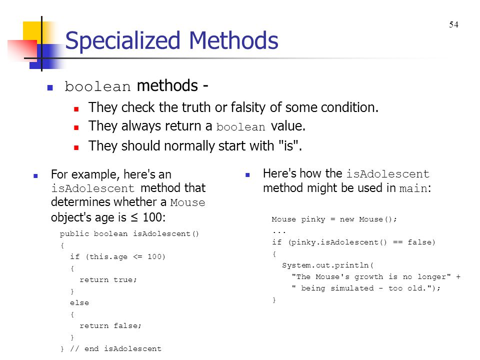 Specialized Methods boolean methods - They check the truth or falsity of some condition. They always return a boolean value. They should normally star