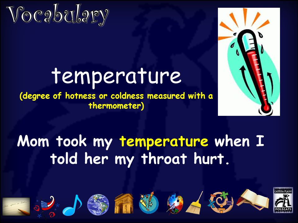 temperature (degree of hotness or coldness measured with a thermometer) Mom took my temperature when I told her my throat hurt.
