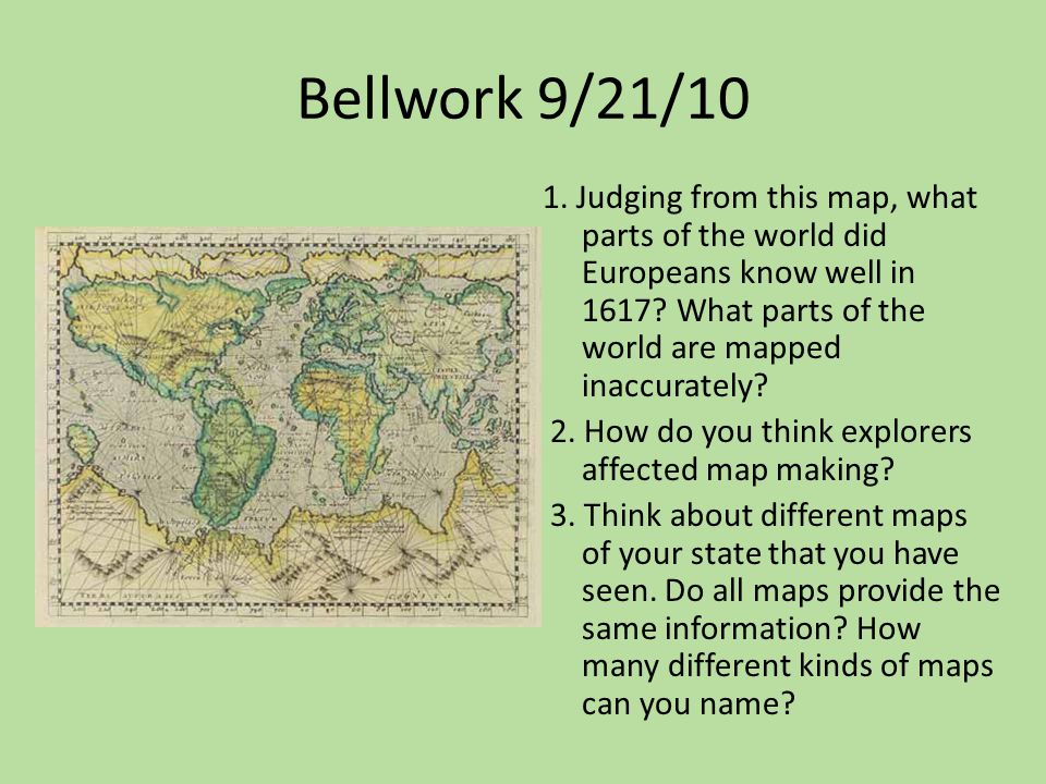 Bellwork 9/21/10 1. Judging from this map, what parts of the world did Europeans know well in 1617? What parts of the world are mapped inaccurately? 2