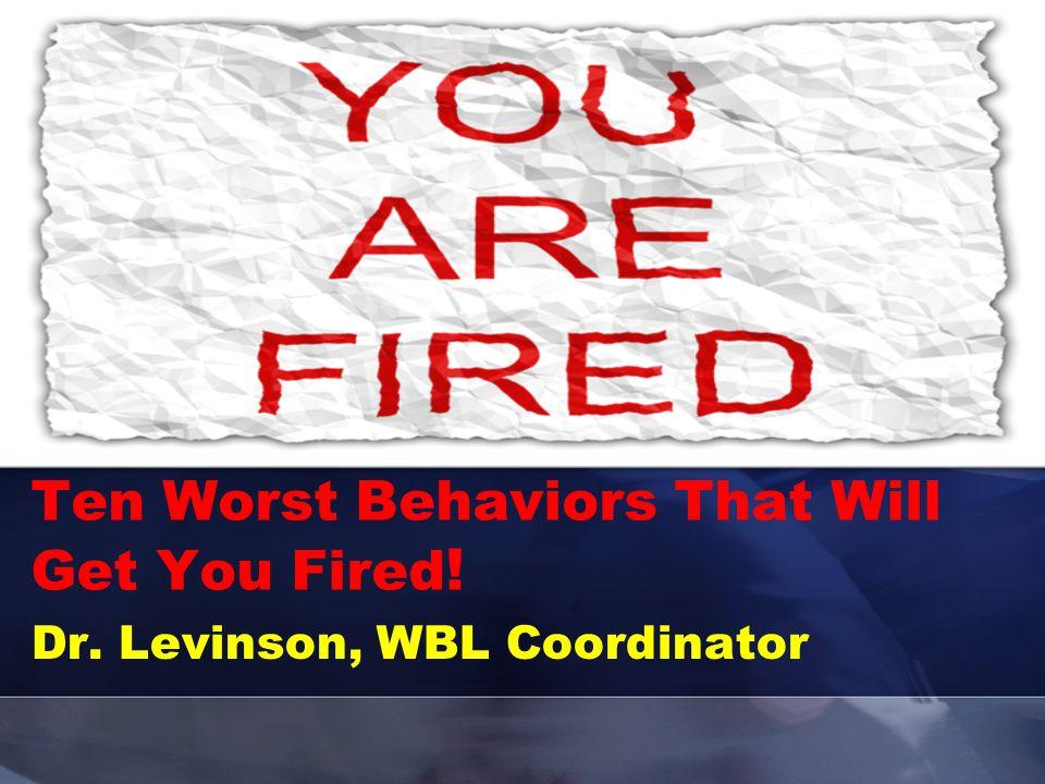 Ten Worst Behaviors That Will Get You Fired ! Dr. Levinson, WBL Coordinator