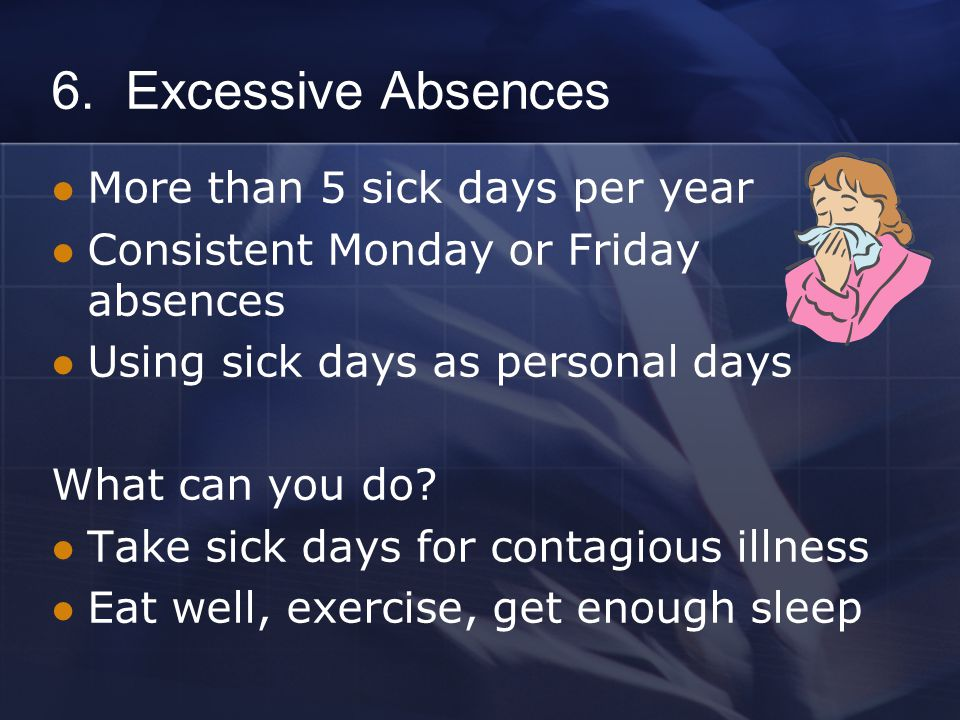 6. Excessive Absences More than 5 sick days per year Consistent Monday or Friday absences Using sick days as personal days What can you do? Take sick