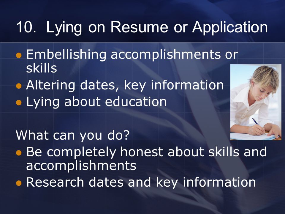 10. Lying on Resume or Application Embellishing accomplishments or skills Altering dates, key information Lying about education What can you do? Be co