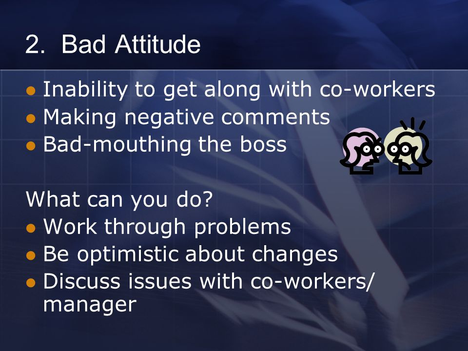 2. Bad Attitude Inability to get along with co-workers Making negative comments Bad-mouthing the boss What can you do? Work through problems Be optimi