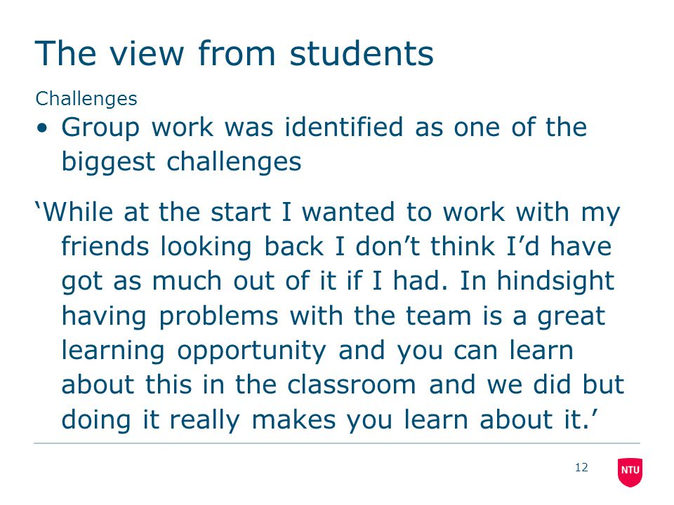 The view from students Challenges Group work was identified as one of the biggest challenges 'While at the start I wanted to work with my friends looking back I don't think I'd have got as much out of it if I had.