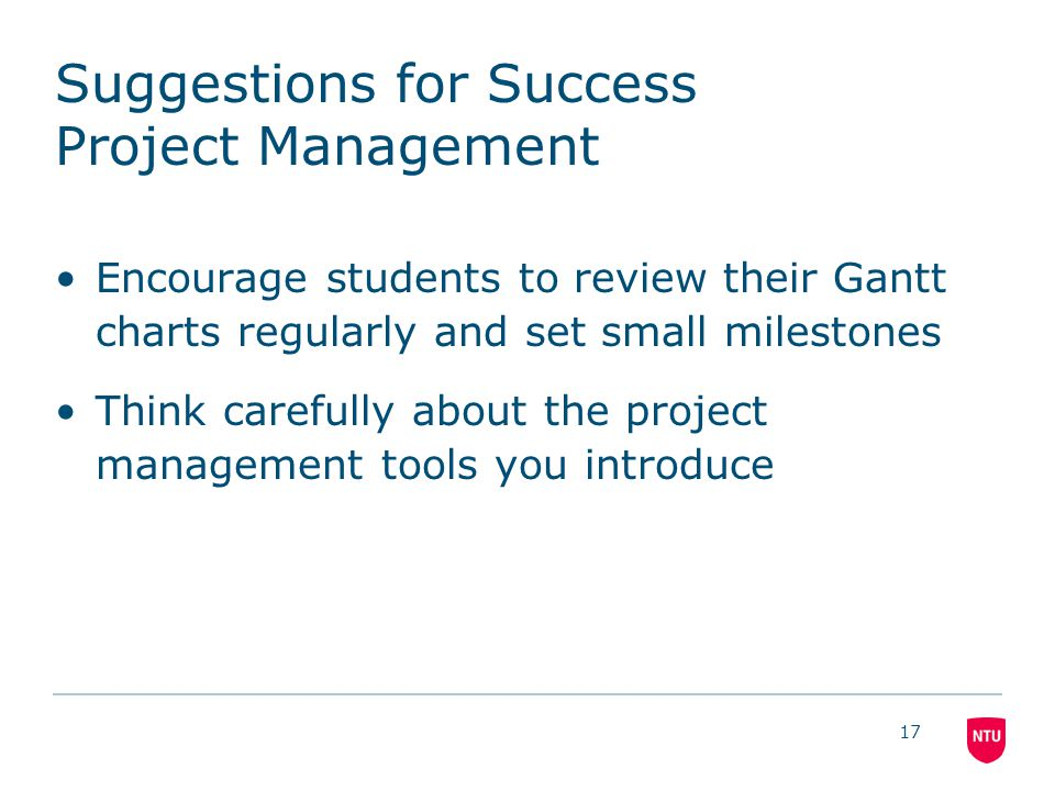 Suggestions for Success Project Management Encourage students to review their Gantt charts regularly and set small milestones Think carefully about the project management tools you introduce 17
