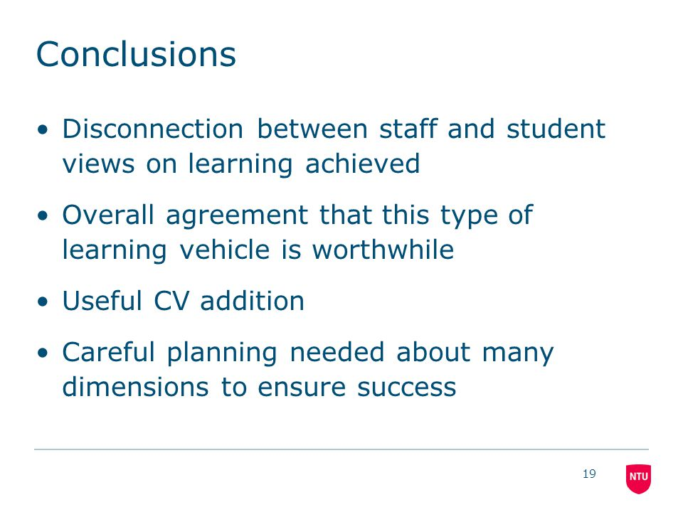 Conclusions Disconnection between staff and student views on learning achieved Overall agreement that this type of learning vehicle is worthwhile Useful CV addition Careful planning needed about many dimensions to ensure success 19